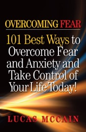 Overcoming Fear 101 Best Ways To Overcome Fear And Anxiety And Take Control Of Your Life Today