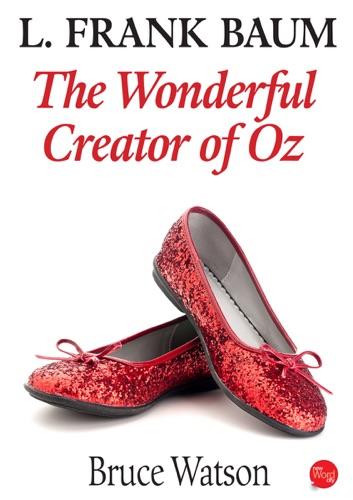 Bruce Watson - L. Frank Baum:  The Wonderful Creator Of Oz