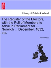 The Register Of The Electors, With The Poll Of Members To Serve In Parliament For ... Norwich ... December, 1832, Etc.