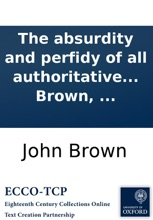 The Absurdity And Perfidy Of All Authoritative Toleration Of Gross Heresy: Blasphemy, Idolatry, Popery, In Britain. In Two Letters To A Friend. ... By John Brown, ...