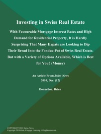 INVESTING IN SWISS REAL ESTATE: WITH FAVOURABLE MORTGAGE INTEREST RATES AND HIGH DEMAND FOR RESIDENTIAL PROPERTY, IT IS HARDLY SURPRISING THAT MANY EXPATS ARE LOOKING TO DIP THEIR BREAD INTO THE FONDUE-POT OF SWISS REAL ESTATE. BUT WITH A VARIETY OF OPTIO