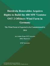 Iberdrola Renovables Acquires Rights to Build the 400 MW Ventotec OST 2 Offshore Wind Farm in Germany; The Wind Farm is Expected to be Commissioned by 2014