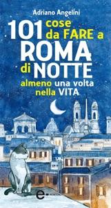 101 cose da fare a Roma di notte almeno una volta nella vita da Adriano Angelini