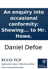 An Enquiry Into Occasional Conformity: Shewing That The Dissenters Are No Way Concern'd In It. By The Author Of The Preface To Mr. Howe.
