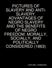PICTURES OF SLAVERY AND ANTI-SLAVERY. ADVANTAGES OF NEGRO SLAVERY AND THE BENEFITS OF NEGRO FREEDOM. MORALLY, SOCIALLY, AND POLITICALLY CONSIDERED (1863)