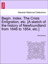 Begin. Index. The Crisis Emigration, etc. [A sketch of the history of Newfoundland from 1846 to 1854, etc.]