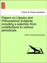 Papers On Literary And Philosophical Subjects; Including A Selection From Contributions To Various Periodicals.