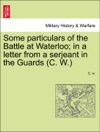 Some Particulars Of The Battle At Waterloo In A Letter From A Serjeant In The Guards C W