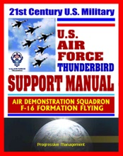 21st Century U.S. Military Air Force Thunderbird Support Manual: Air Demonstration Squadron, F-16 Formation Flying