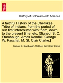 A FAITHFUL HISTORY OF THE CHEROKEE TRIBE OF INDIANS, FROM THE PERIOD OF OUR FIRST INTERCOURSE WITH THEM, DOWN TO THE PRESENT TIME, ETC. [SIGNED: S. C. STAMBAUGH, AMOS KENDALL, GEORGE W. PASCHAL. M. ST. CLAIR CLARKE.]