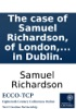 The Case Of Samuel Richardson, Of London, Printer: With Regard To The Invasion Of His Property In The History Of Sir Charles Grandison, Before Publication, By Certain Booksellers In Dublin.