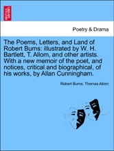 The Poems, Letters, And Land Of Robert Burns: Illustrated By W. H. Bartlett, T. Allom, And Other Artists. With A New Memoir Of The Poet, And Notices, Critical And Biographical, Of His Works, By Allan Cunningham.