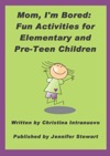 Mom Im Bored Fun Activities For Elementary And Pre-Teen Children