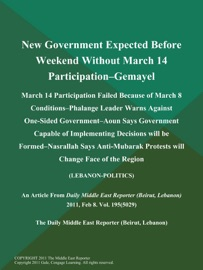 NEW GOVERNMENT EXPECTED BEFORE WEEKEND WITHOUT MARCH 14 PARTICIPATION--GEMAYEL: MARCH 14 PARTICIPATION FAILED BECAUSE OF MARCH 8 CONDITIONS--PHALANGE LEADER WARNS AGAINST ONE-SIDED GOVERNMENT--AOUN SAYS GOVERNMENT CAPABLE OF IMPLEMENTING DECISIONS WILL BE