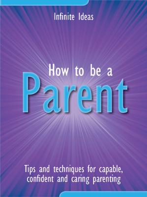 How to Be a Parent - Infinite Ideas book
