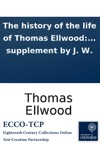The History Of The Life Of Thomas Ellwood Or An Account Of His Birth Education C With Divers Observations On His Life And Manners When A Youth  Also Several Other Remarkable Passages And Occurrences Written By His Own Hand To Which Is Added