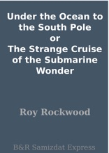 Under The Ocean To The South Pole Or The Strange Cruise Of The Submarine Wonder