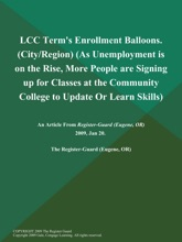 LCC Term's Enrollment Balloons (City/Region) (As Unemployment Is On The Rise, More People Are Signing Up For Classes At The Community College To Update Or Learn Skills)