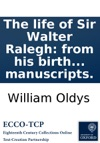 The Life Of Sir Walter Ralegh From His Birth To His Death On The Scaffold  The Whole Compiled From The Most Approved Authorities And Curious Manuscripts