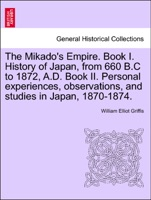 The Mikado's Empire. Book I. History of Japan, from 660 B.C to 1872, A.D. Book II. Personal experiences, observations, and studies in Japan, 1870-1874.