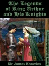 The Legends Of King Arthur And His Knights ILLUSTRATED