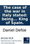 The Case Of The War In Italy Stated Being A Serious Enquiry How Far Great-Britain Is Engaged To Concern It Self In The Quarrel Between The Emperor And The King Of Spain