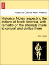 Historical Notes Respecting The Indians Of North America With Remarks On The Attempts Made To Convert And Civilize Them
