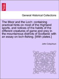 THE MOOR AND THE LOCH: CONTAINING PRACTICAL HINTS ON MOST OF THE HIGHLAND SPORTS, AND NOTICES OF THE HABITS OF THE DIFFERENT CREATURES OF GAME AND PREY IN THE MOUNTAINOUS DISTRICTS OF SCOTLAND; WITH AN ESSAY ON LOCH-FISHING. [WITH PLATES.]