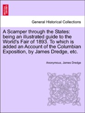 A Scamper Through The States: Being An Illustrated Guide To The World's Fair Of 1893. To Which Is Added An Account Of The Columbian Exposition, By James Dredge, Etc.