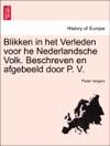 Blikken In Het Verleden Voor He Nederlandsche Volk Beschreven En Afgebeeld Door P V