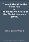 Through The Air To The North Pole Or The Wonderful Cruise Of The Electric Monarch 1906