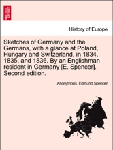 Sketches of Germany and the Germans, with a glance at Poland, Hungary and Switzerland, in 1834, 1835, and 1836. By an Englishman resident in Germany [E. Spencer]. Second edition.