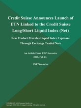 Credit Suisse Announces Launch Of ETN Linked To The Credit Suisse Long/Short Liquid Index (Net); New Product Provides Liquid Index Exposure Through Exchange Traded Note