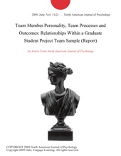 Team Member Personality, Team Processes And Outcomes: Relationships Within A Graduate Student Project Team Sample (Report)
