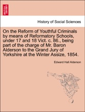 On the Reform of Youthful Criminals by means of Reformatory Schools, under 17 and 18 Vict. c. 86., being part of the charge of Mr. Baron Alderson to the Grand Jury of Yorkshire at the Winter Assize, 1854.