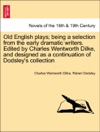 Old English Plays Being A Selection From The Early Dramatic Writers Edited By Charles Wentworth Dilke And Designed As A Continuation Of Dodsleys Collection Vol IV