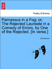 Parnassus in a Fog; or, The Rejected Laureate in a Comedy of Errors, by One of the Rejected. [In verse.]