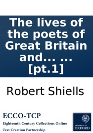 The lives of the poets of Great Britain and Ireland: to the time of Dean Swift. Compiled from ample materials scattered in a variety of books, ... by Mr. Cibber. In four volumes. ... [pt.1] - Robert Shiells