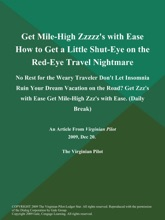 Get Mile-High Zzzzz's with Ease How to Get a Little Shut-Eye on the Red-Eye Travel Nightmare: No Rest for the Weary Traveler Don't Let Insomnia Ruin Your Dream Vacation on the Road? Get Zzz's with Ease Get Mile-High Zzz's with Ease (Daily Break)