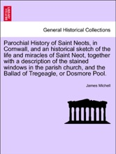 Parochial History of Saint Neots, in Cornwall, and an historical sketch of the life and miracles of Saint Neot, together with a description of the stained windows in the parish church, and the Ballad of Tregeagle, or Dosmore Pool.