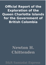 Official Report Of The Exploration Of The Queen Charlotte Islands For The Government Of British Colombia