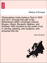 Observations Made During A Tour In 1816 And 1817, Through That Part Of The Netherlands Which Comprises Ostend, Bruges, Ghent, Brussels, Malines, And Antwerp; With Remarks On The Works Of Art In Carving, Painting, And Sculpture, And Enquiries Into The