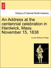 An Address at the centennial celebration in Hardwick, Mass. November 15, 1838