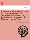 A Manual Of Mineralogy In Wich Sic Is Shown How Much Cornwall Contributes To The Illustration Of The Science By Thomas Hogg Of Truro