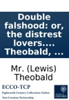 Double Falshood Or The Distrest Lovers A Play As It Is Acted At The Theatre-Royal In Drury-Lane Written Originally By W Shakespeare And Now Revised And Adapted To The Stage By Mr Theobald