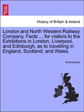 London and North Western Railway Company. Facts ... for visitors to the Exhibitions in London, Liverpool, and Edinburgh, as to travelling in England, Scotland, and Wales.