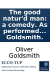 The Good Naturd Man A Comedy As Performed At The Theatre-Royal In Covent-Garden By Mr Goldsmith