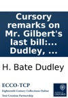 Cursory Remarks On Mr Gilberts Last Bill For The Better Relief And Employment Of The Poor C And His Considerations Thereon In A Letter To That Gentleman By H Bate Dudley