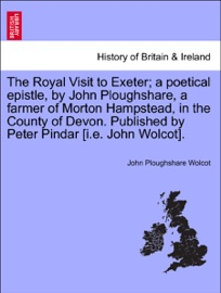 THE ROYAL VISIT TO EXETER; A POETICAL EPISTLE, BY JOHN PLOUGHSHARE, A FARMER OF MORTON HAMPSTEAD, IN THE COUNTY OF DEVON. PUBLISHED BY PETER PINDAR [I.E. JOHN WOLCOT].
