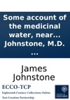 Some Account Of The Medicinal Water Near Tewkesbury With Thoughts On The Use And Diseases Of The Lymphatic Glands In A Letter To Edward Johnstone MD  By James Johnstone MD